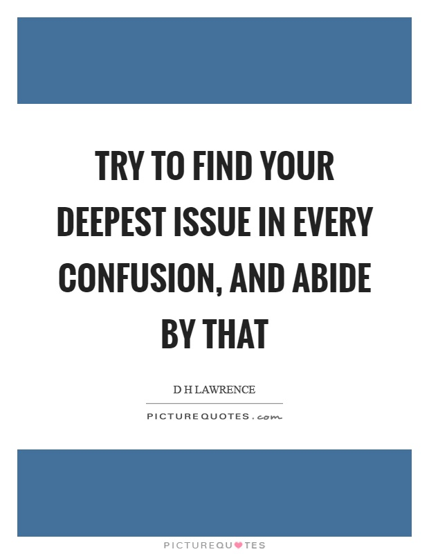 Try to find your deepest issue in every confusion, and abide by that Picture Quote #1