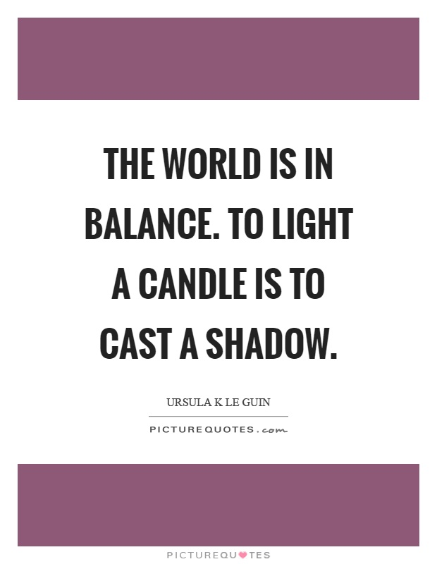 The world is in balance. To light a candle is to cast a shadow Picture Quote #1