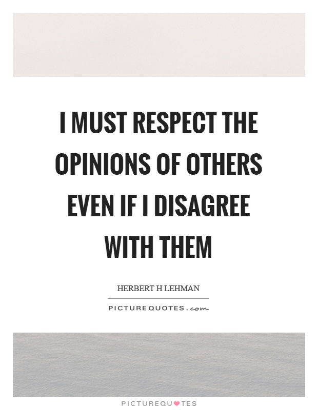 I must respect the opinions of others even if I disagree with them Picture Quote #1