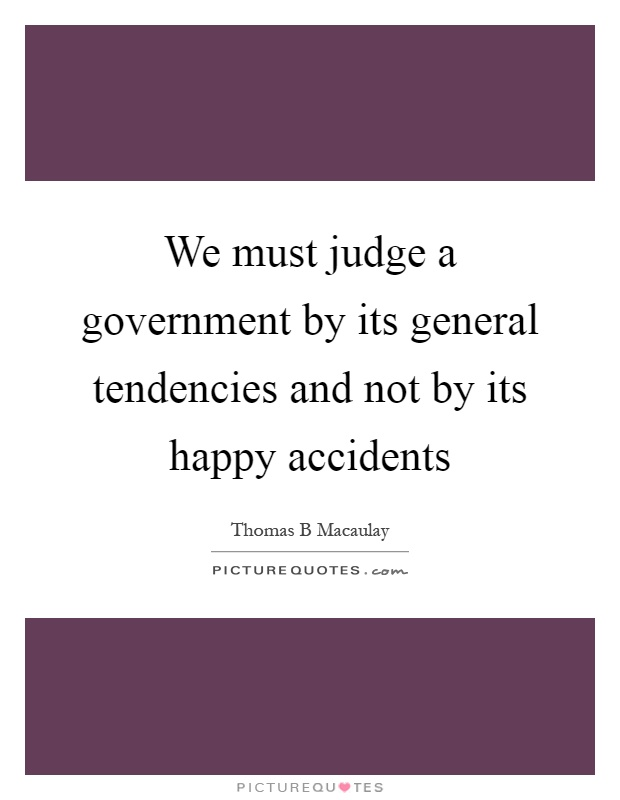 We must judge a government by its general tendencies and not by its happy accidents Picture Quote #1
