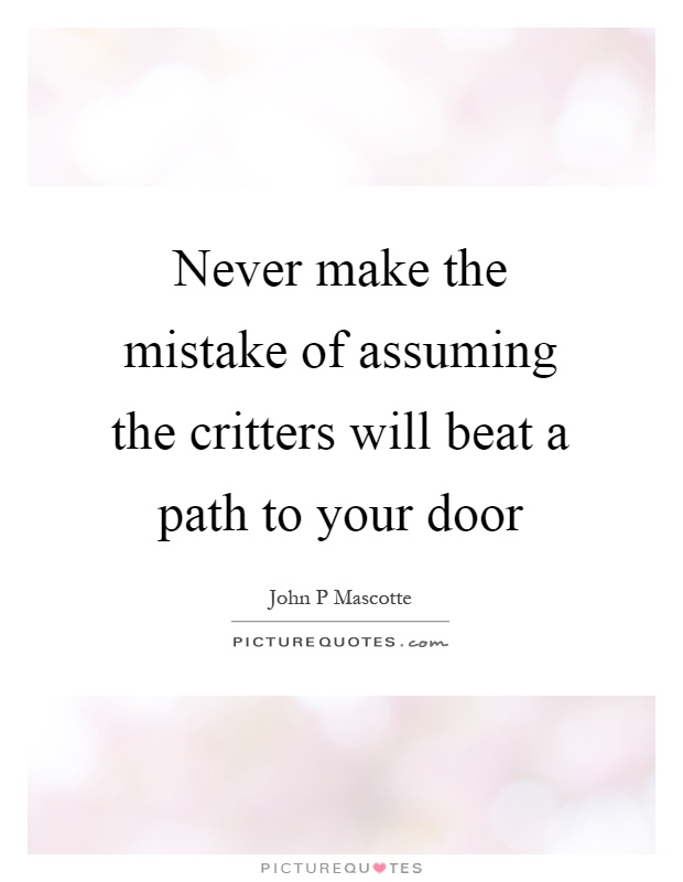 Never make the mistake of assuming the critters will beat a path to your door Picture Quote #1