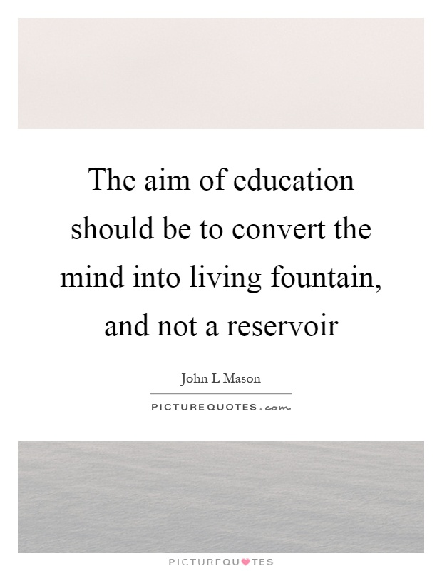 The aim of education should be to convert the mind into living fountain, and not a reservoir Picture Quote #1