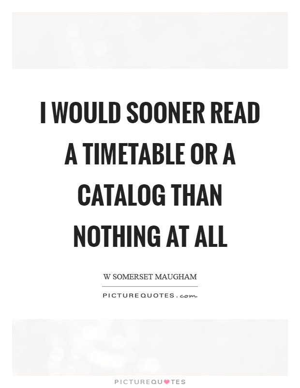 I would sooner read a timetable or a catalog than nothing at all Picture Quote #1