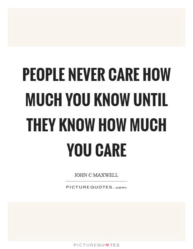 People never care how much you know until they know how much you care Picture Quote #1