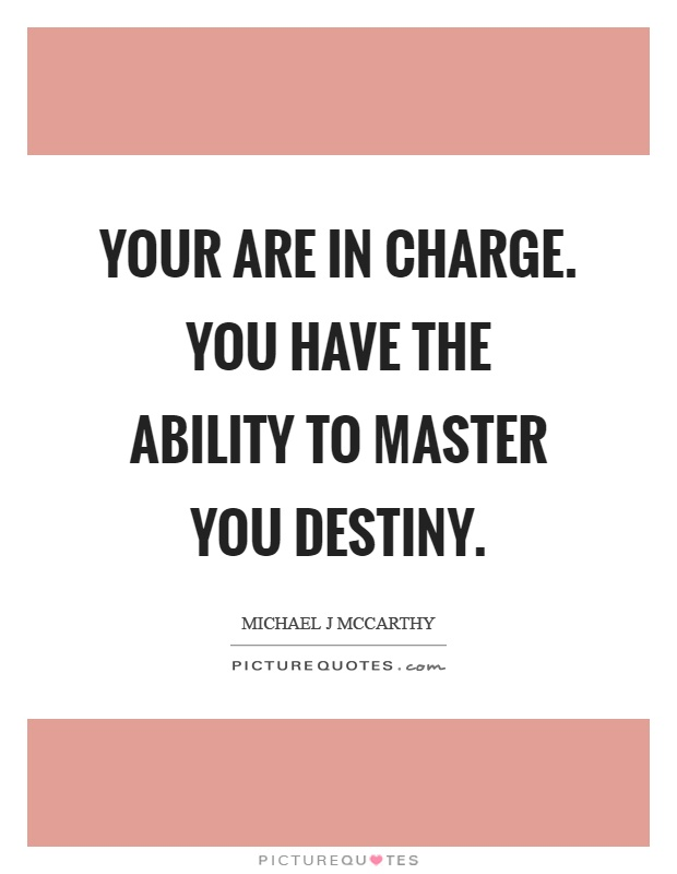 Your are in charge. You have the ability to master you destiny Picture Quote #1