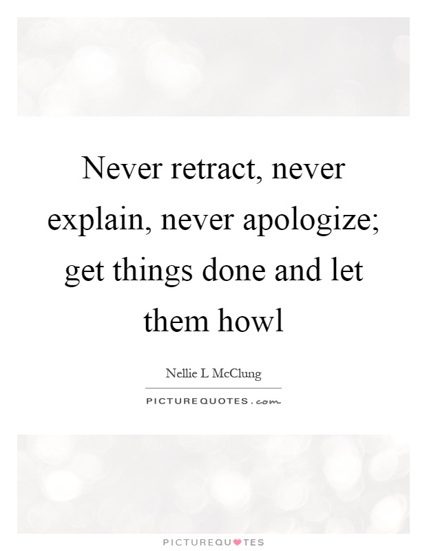 Never retract, never explain, never apologize; get things done and let them howl Picture Quote #1