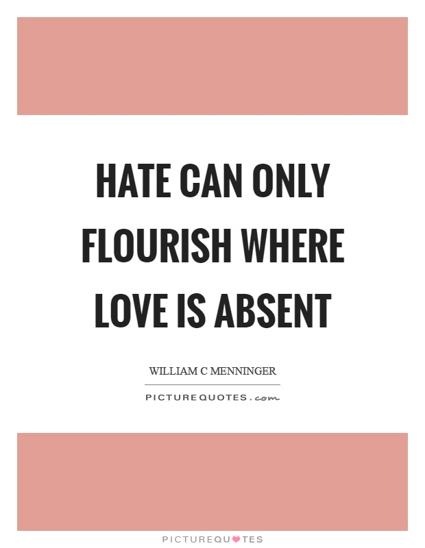 Hate can only flourish where love is absent Picture Quote #1
