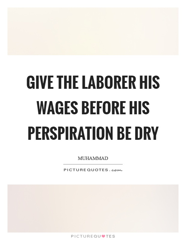 Give the laborer his wages before his perspiration be dry Picture Quote #1