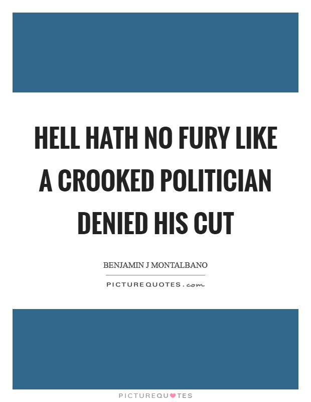 Hell hath no fury like a crooked politician denied his cut Picture Quote #1