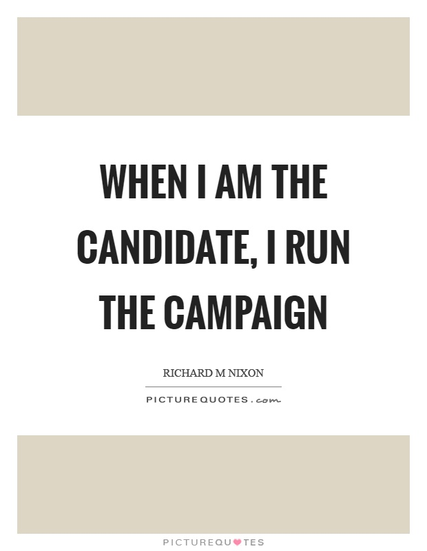 When I am the candidate, I run the campaign Picture Quote #1
