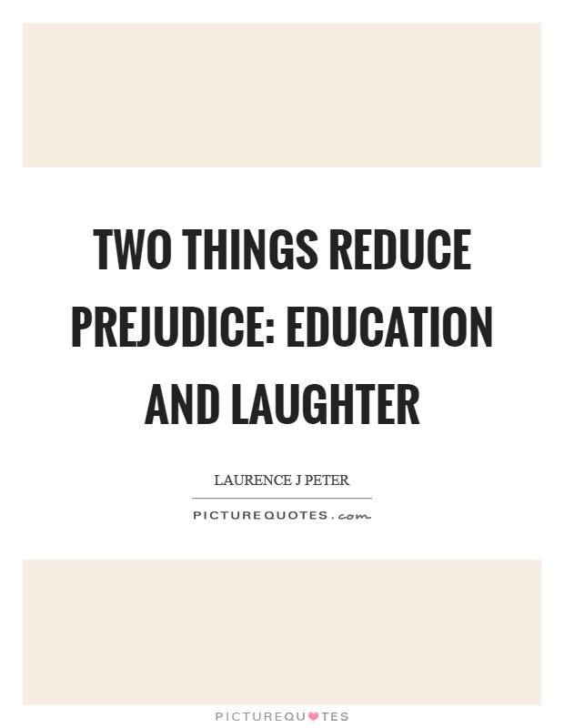 Two things reduce prejudice: education and laughter Picture Quote #1