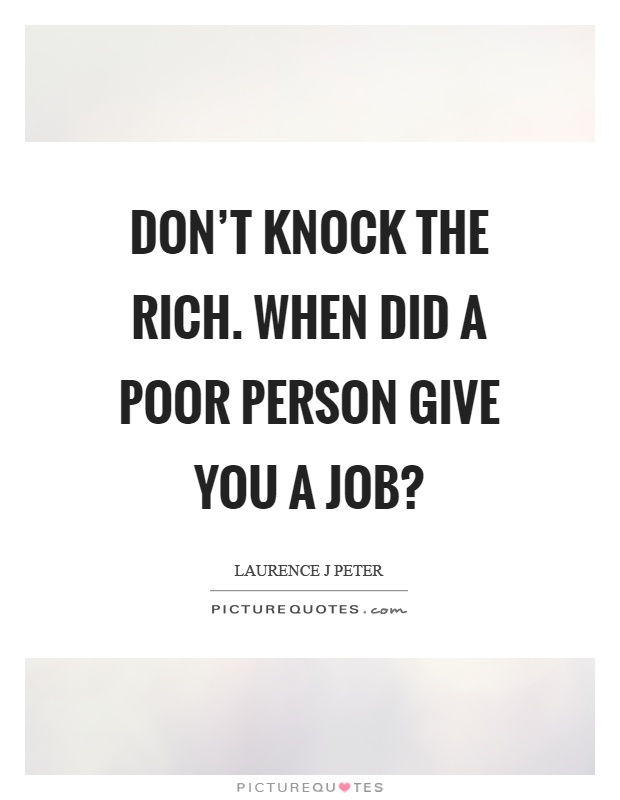 Don't knock the rich. When did a poor person give you a job? Picture Quote #1