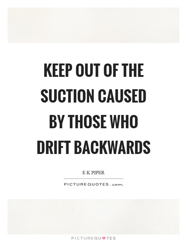 Keep out of the suction caused by those who drift backwards Picture Quote #1