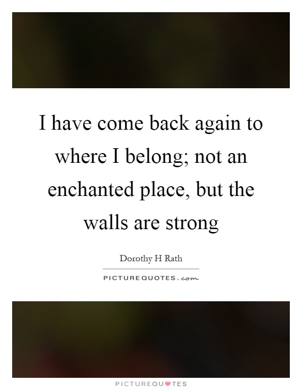 I have come back again to where I belong; not an enchanted place, but the walls are strong Picture Quote #1
