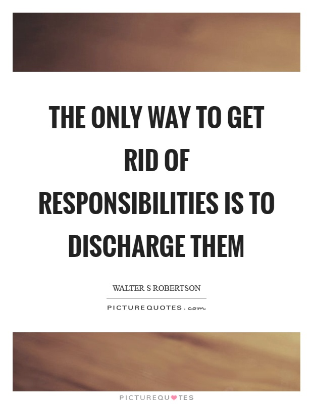 The only way to get rid of responsibilities is to discharge them Picture Quote #1
