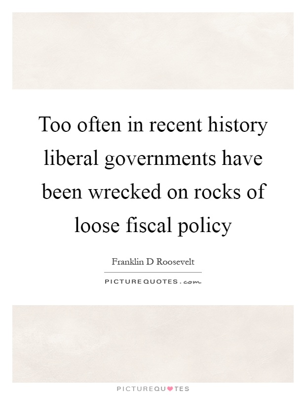 Too often in recent history liberal governments have been wrecked on rocks of loose fiscal policy Picture Quote #1