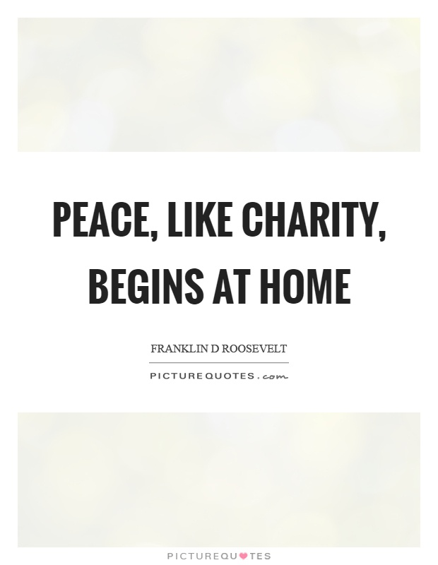 Peace, like charity, begins at home Picture Quote #1