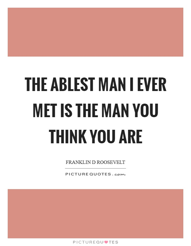 The ablest man I ever met is the man you think you are Picture Quote #1