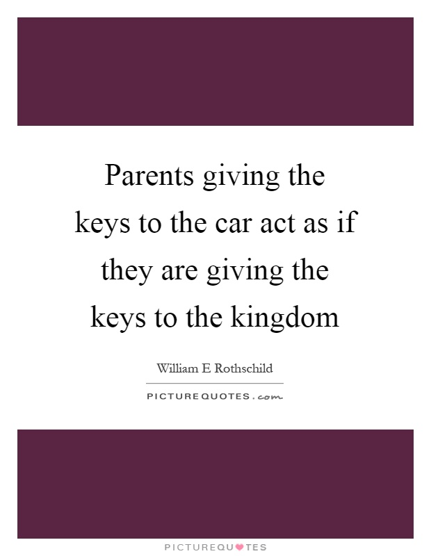 Parents giving the keys to the car act as if they are giving the keys to the kingdom Picture Quote #1