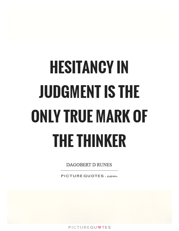 Hesitancy in judgment is the only true mark of the thinker Picture Quote #1