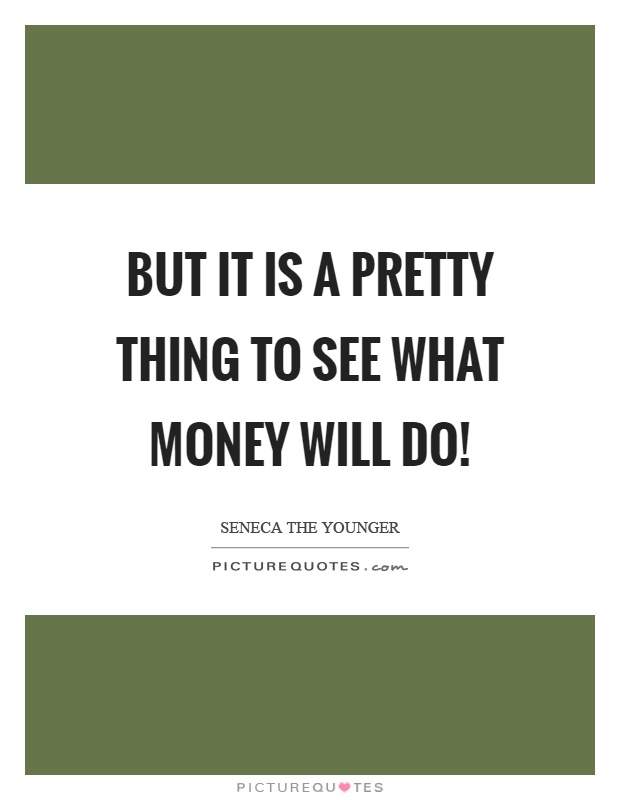 But it is a pretty thing to see what money will do! Picture Quote #1