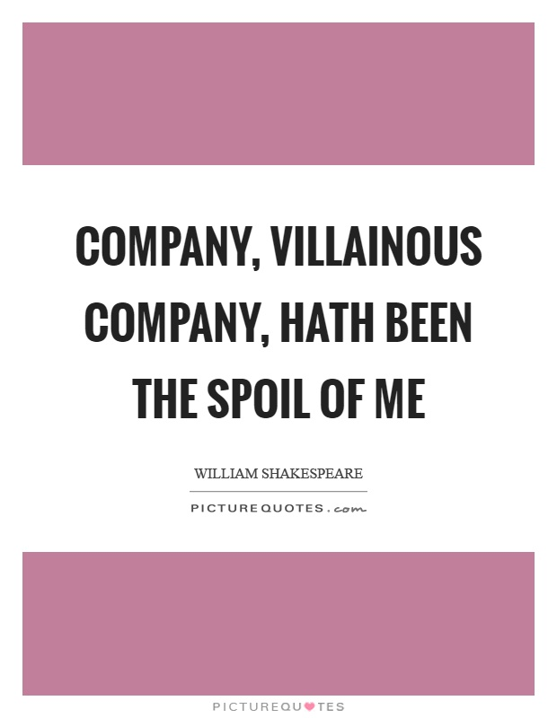 Company, villainous company, hath been the spoil of me Picture Quote #1