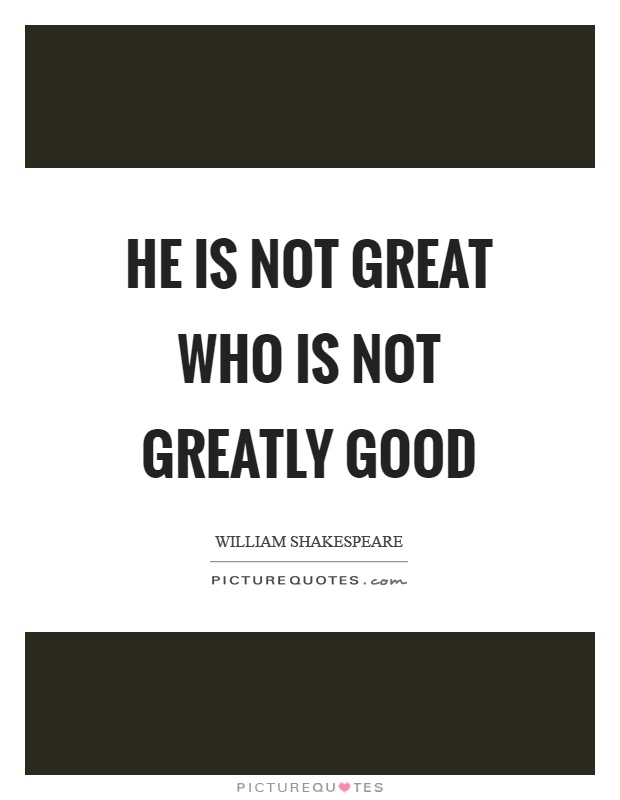 He is not great who is not greatly good Picture Quote #1