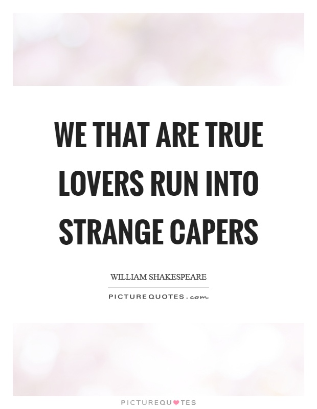 We that are true lovers run into strange capers Picture Quote #1