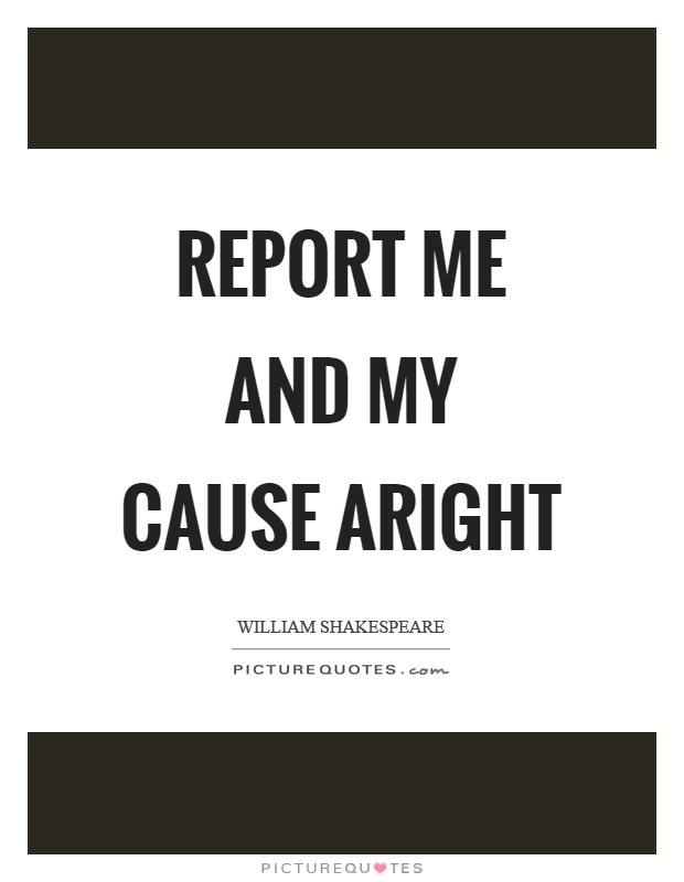 Report me and my cause aright Picture Quote #1