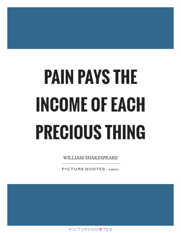 Pain pays the income of each precious thing Picture Quote #1