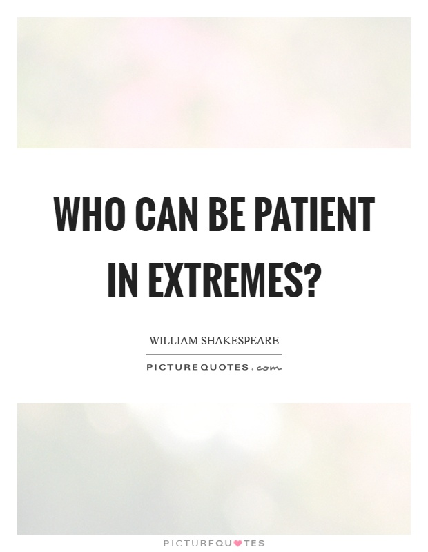 Who can be patient in extremes? Picture Quote #1