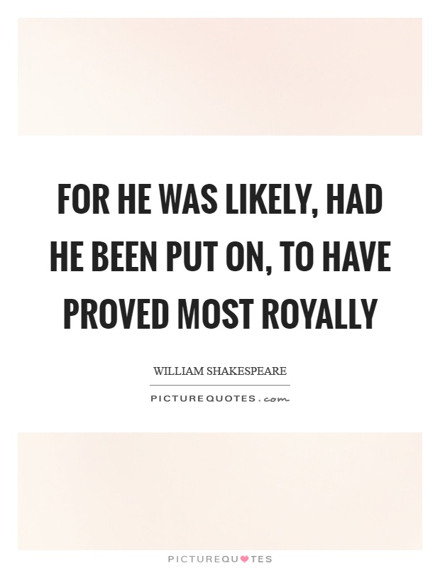 For he was likely, had he been put on, to have proved most royally Picture Quote #1