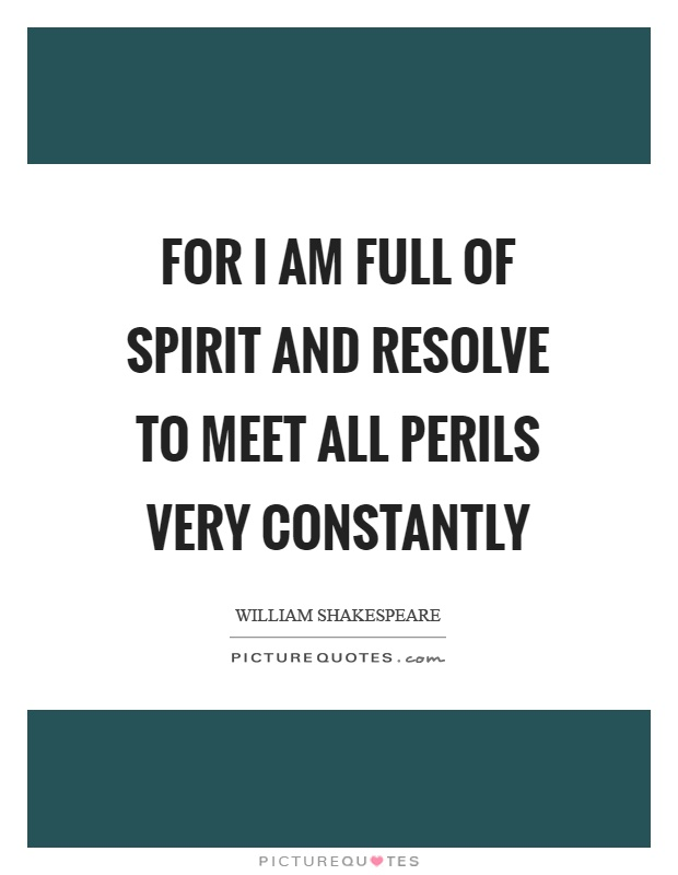 For I am full of spirit and resolve to meet all perils very constantly Picture Quote #1