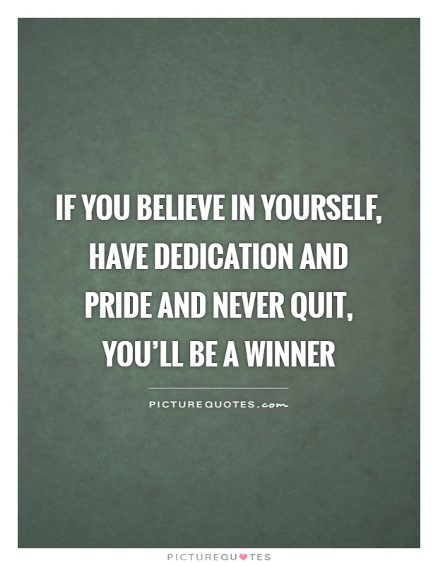 If you believe in yourself, have dedication and pride and never quit, you'll be a winner Picture Quote #1
