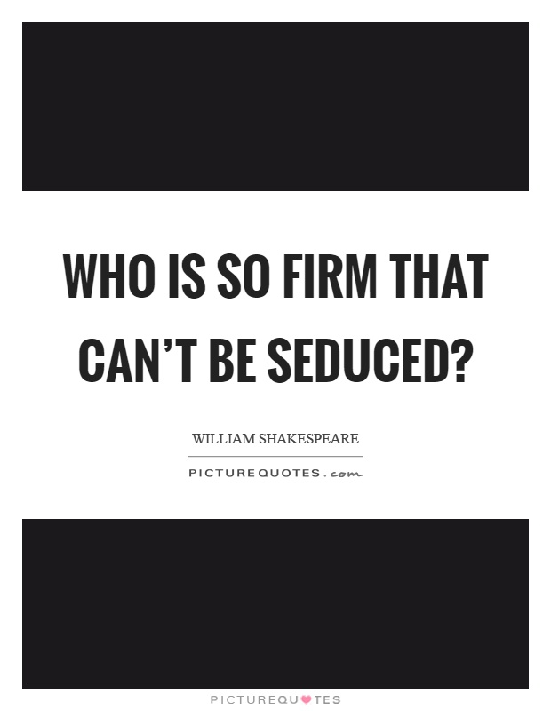 Who is so firm that can't be seduced? Picture Quote #1