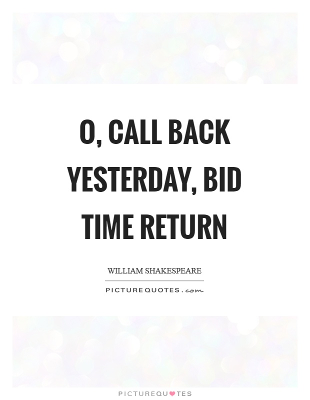 O, call back yesterday, bid time return Picture Quote #1