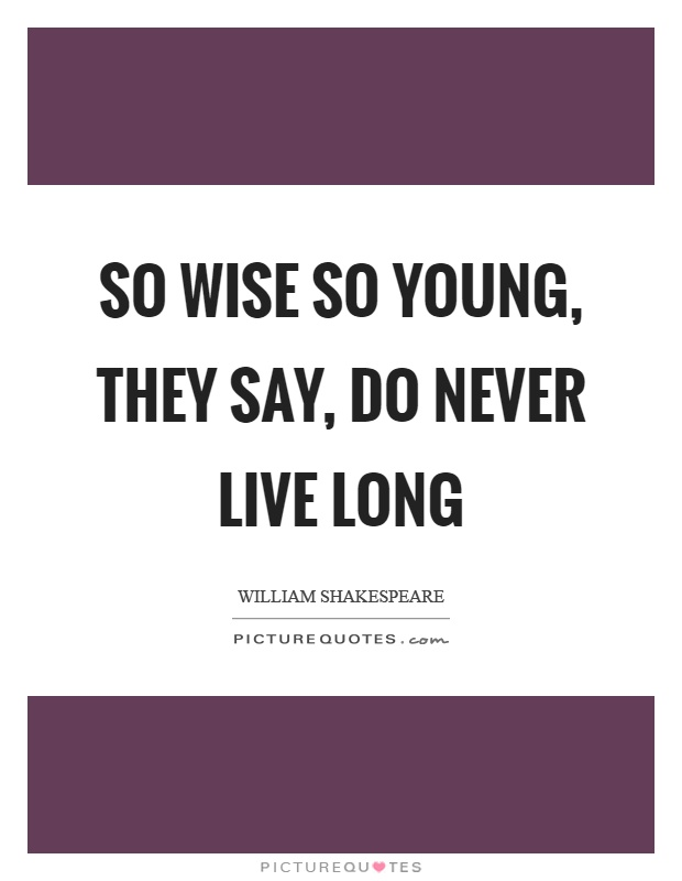 So wise so young, they say, do never live long Picture Quote #1