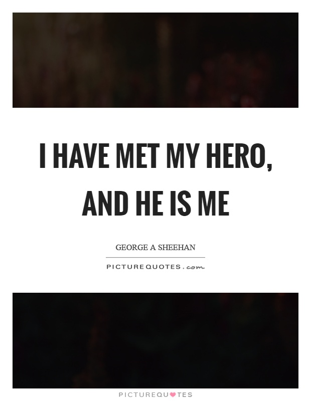 I have met my hero, and he is me Picture Quote #1