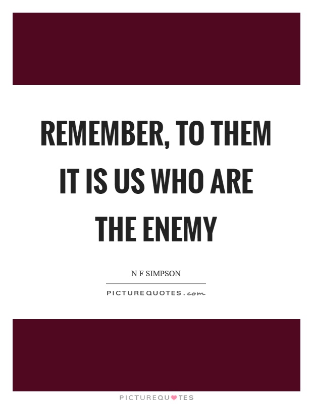 Remember To Them It Is Us Who Are The Enemy Picture Quotes