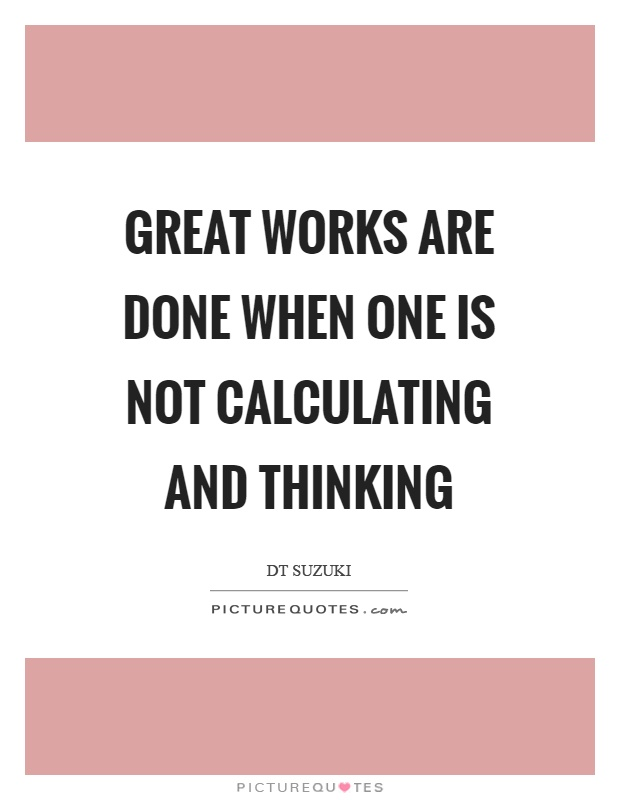 Great works are done when one is not calculating and thinking Picture Quote #1