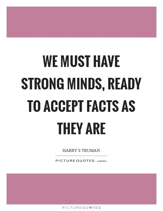 We must have strong minds, ready to accept facts as they are Picture Quote #1