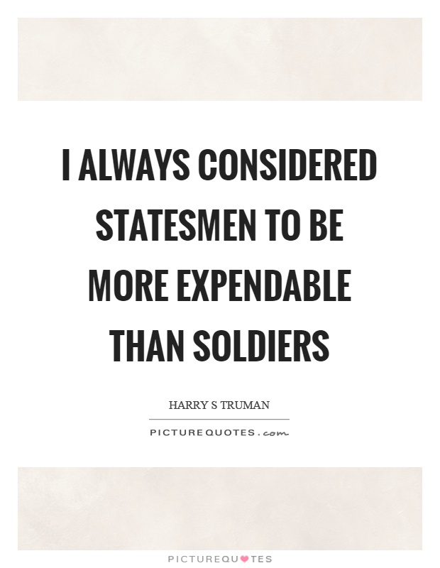 I always considered statesmen to be more expendable than soldiers Picture Quote #1