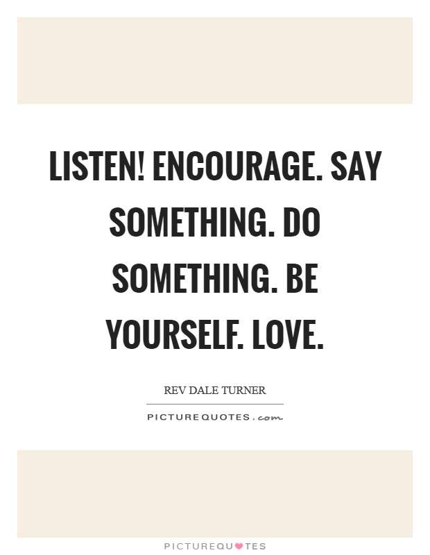 Listen! Encourage. Say something. Do something. Be yourself. Love Picture Quote #1