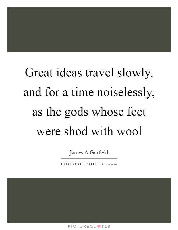 Great ideas travel slowly, and for a time noiselessly, as the gods whose feet were shod with wool Picture Quote #1