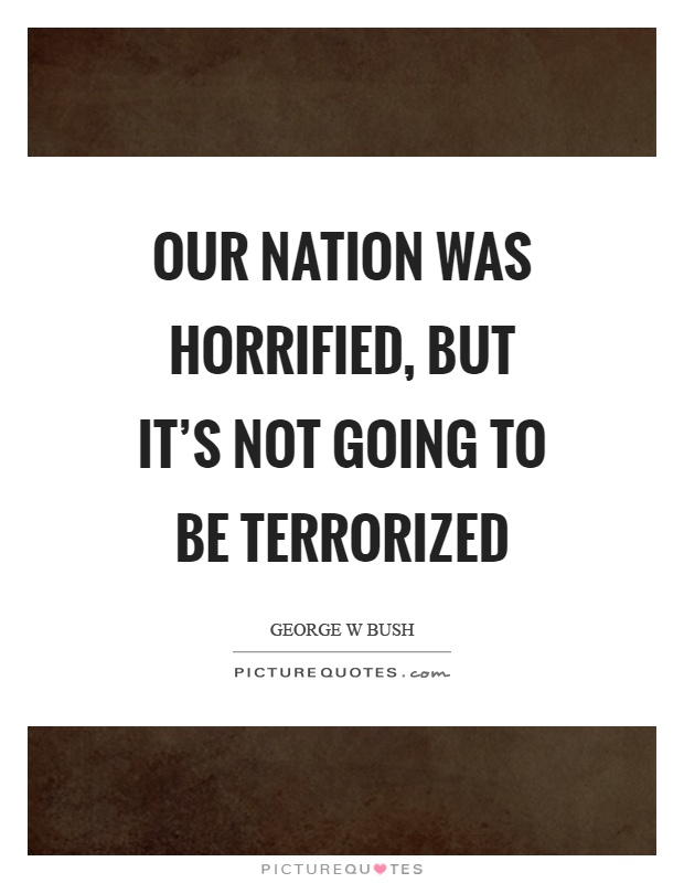 Our nation was horrified, but it's not going to be terrorized Picture Quote #1