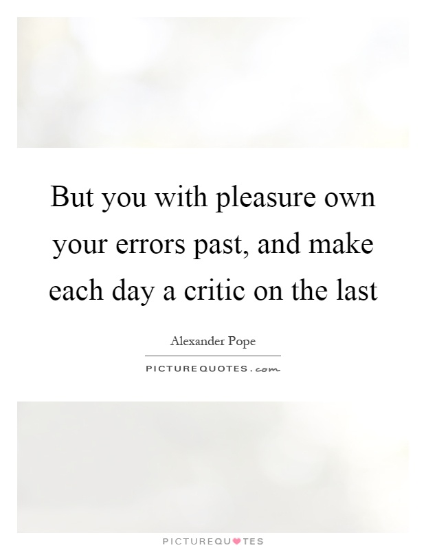 But you with pleasure own your errors past, and make each day a critic on the last Picture Quote #1