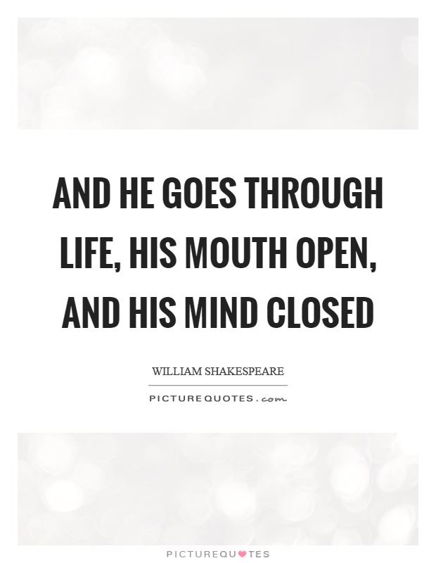 And he goes through life, his mouth open, and his mind closed Picture Quote #1