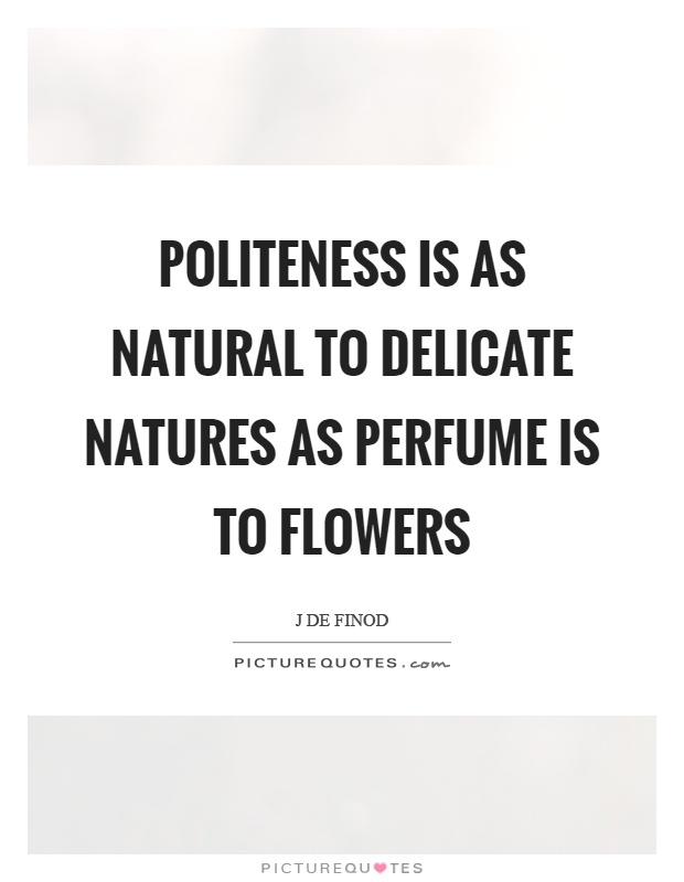 Politeness is as natural to delicate natures as perfume is to flowers Picture Quote #1