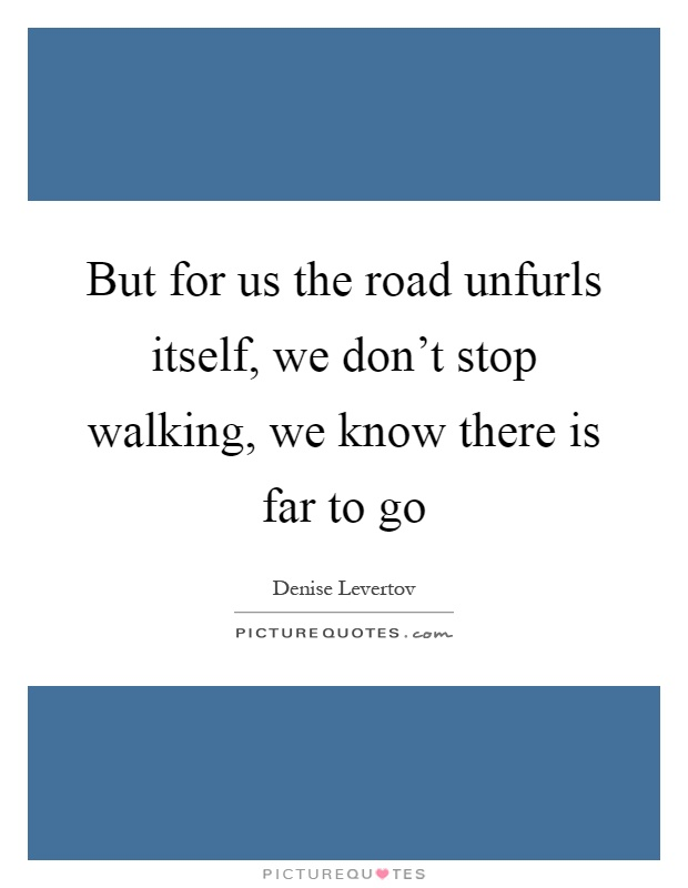 But for us the road unfurls itself, we don't stop walking, we know there is far to go Picture Quote #1
