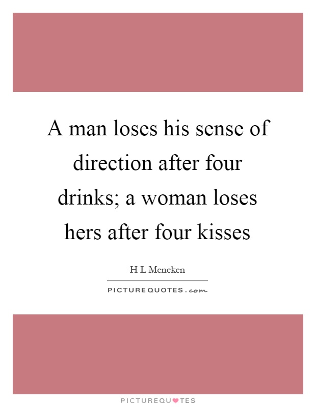 A man loses his sense of direction after four drinks; a woman loses hers after four kisses Picture Quote #1